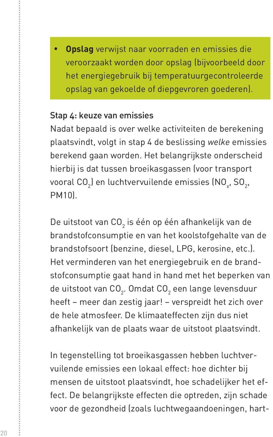 Het belangrijkste onderscheid hierbij is dat tussen broeikasgassen (voor transport vooral CO 2 ) en luchtvervuilende emissies (NO x, SO 2, PM10).