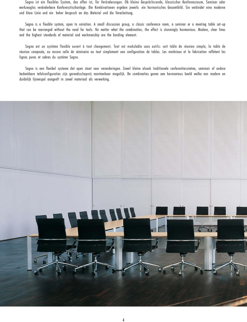 Segno is a flexible system, open to variation. A small discussion group, a classic conference room, a seminar or a meeting table set-up that can be rearranged without the need for tools.