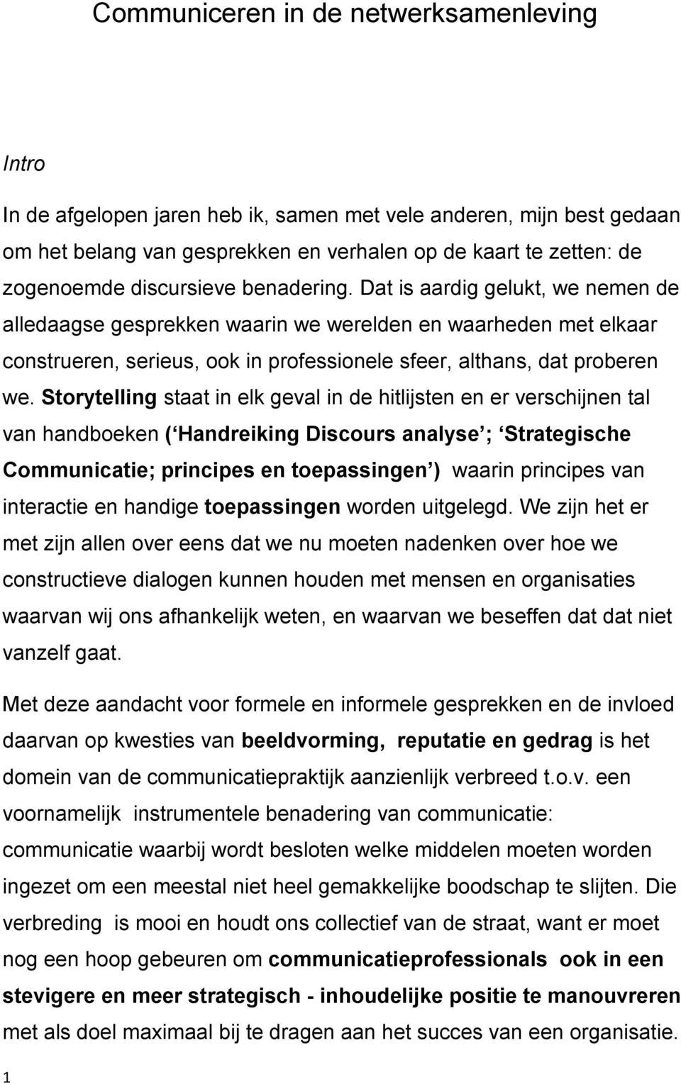 Storytelling staat in elk geval in de hitlijsten en er verschijnen tal van handboeken ( Handreiking Discours analyse ; Strategische Communicatie; principes en toepassingen ) waarin principes van