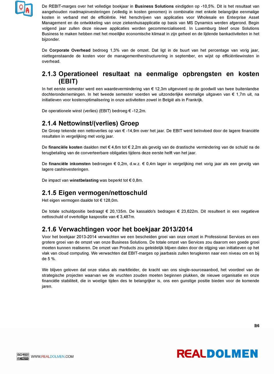 Het herschrijven van applicaties voor Wholesale en Enterprise Asset Management en de ontwikkeling van onze ziekenhuisapplicatie op basis van MS Dynamics werden afgerond.