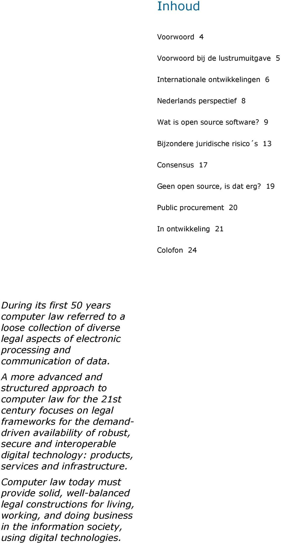 19 Public procurement 20 In ontwikkeling 21 Colofon 24 During its first 50 years computer law referred to a loose collection of diverse legal aspects of electronic processing and communication of