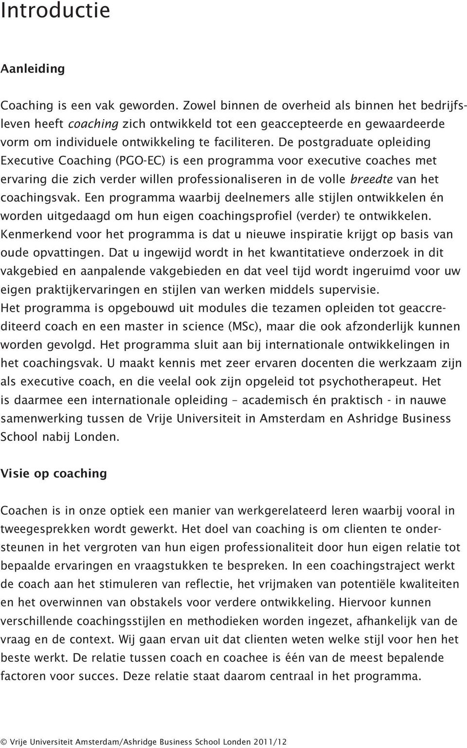 De postgraduate opleiding Executive Coaching (PGO-EC) is een programma voor executive coaches met ervaring die zich verder willen professionaliseren in de volle breedte van het coachingsvak.