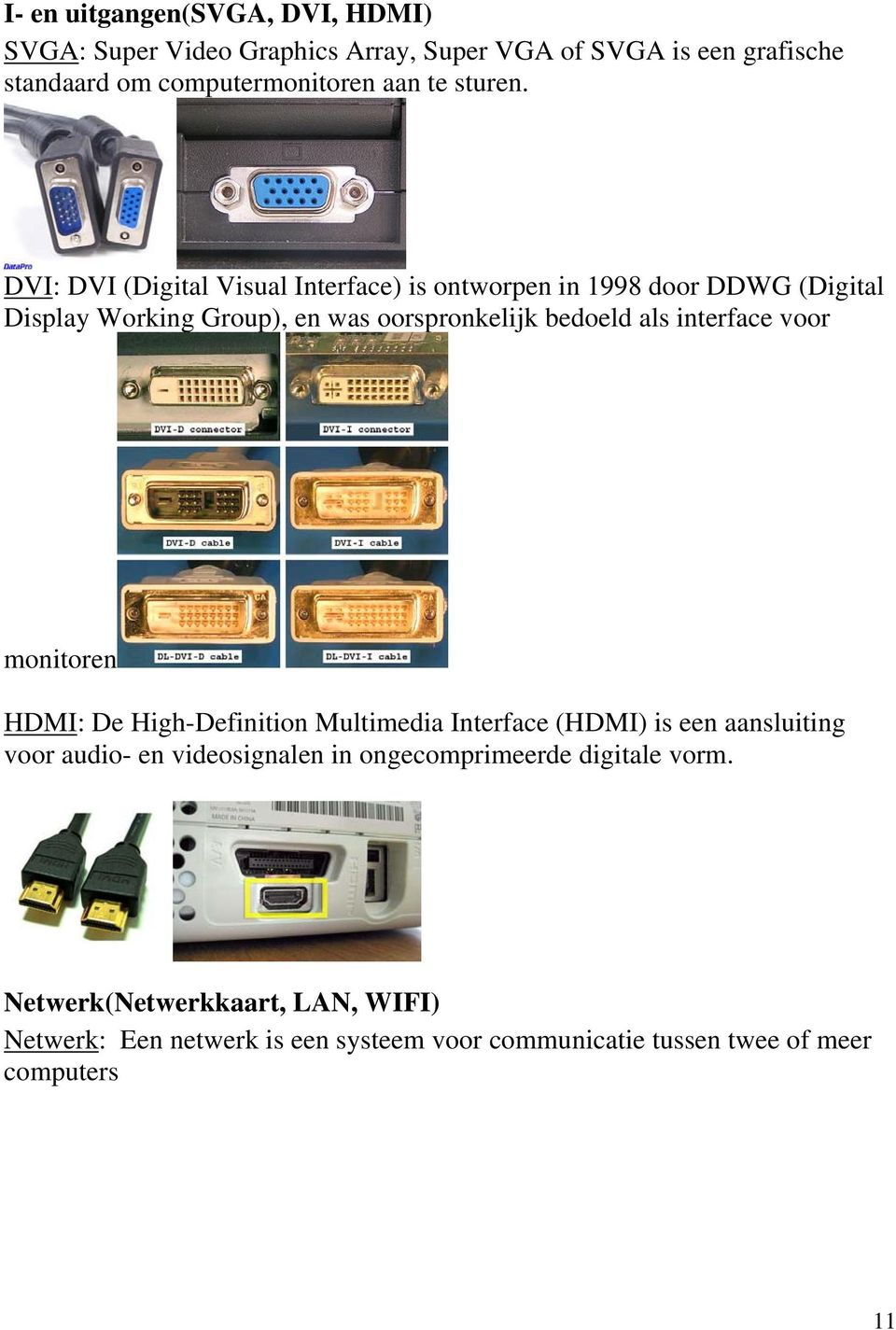 DVI: DVI (Digital Visual Interface) is ontworpen in 1998 door DDWG (Digital Display Working Group), en was oorspronkelijk bedoeld als