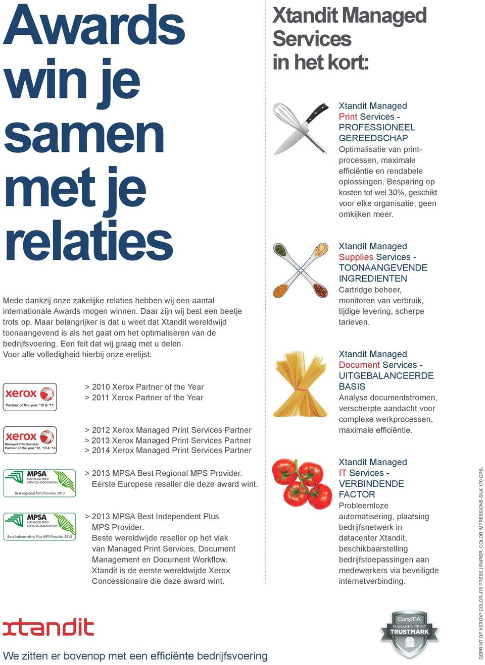 Voor alle volledigheid hierbij onze erelijst: Partner of the year 10 & 11 Managed Print Services Partner of the year 12, 13 & 14 Best regional MPS Provider 2013 Best regional MPS Provider 2013 Best
