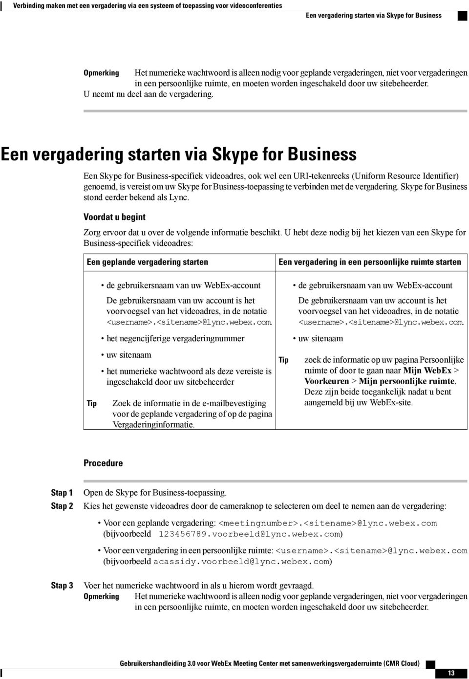 Een vergadering starten via Skype for Business Een Skype for Business-specifiek videoadres, ook wel een URI-tekenreeks (Uniform Resource Identifier) genoemd, is vereist om uw Skype for