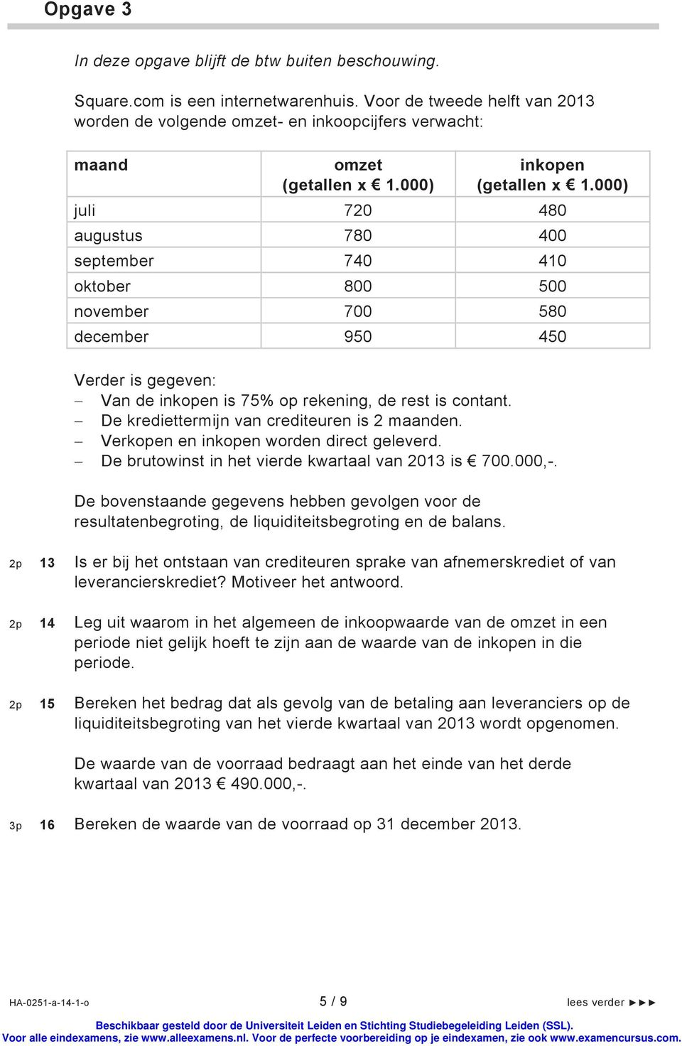 000) juli 720 480 augustus 780 400 september 740 410 oktober 800 500 november 700 580 december 950 450 Verder is gegeven: Van de inkopen is 75% op rekening, de rest is contant.