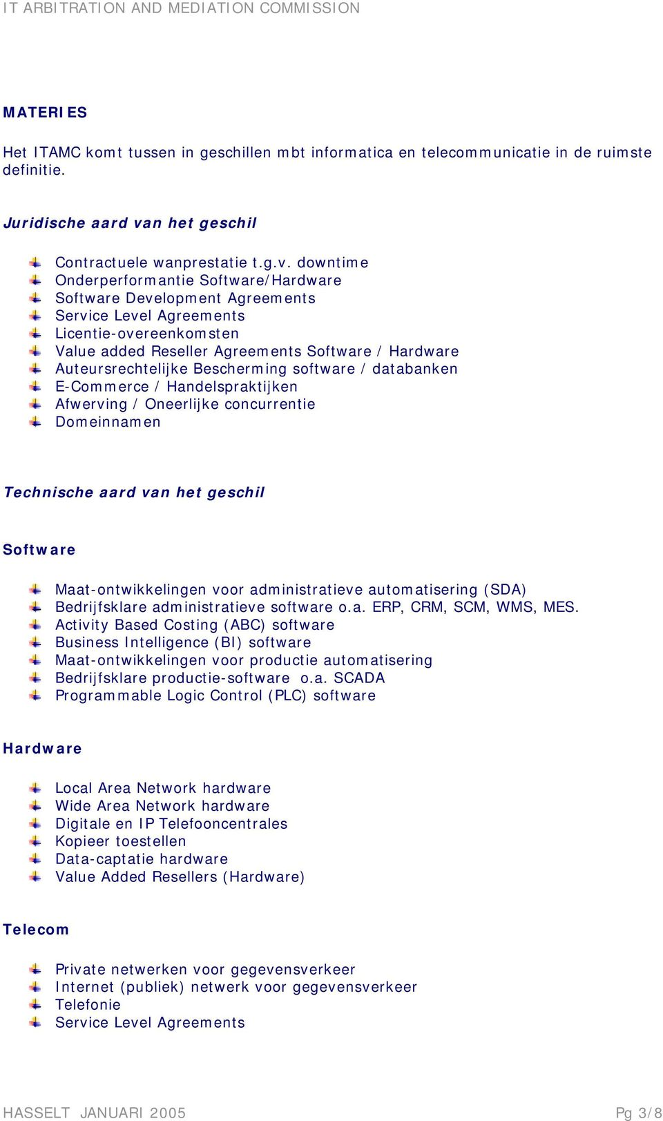 downtime Onderperformantie Software/Hardware Software Development Agreements Service Level Agreements Licentie-overeenkomsten Value added Reseller Agreements Software / Hardware Auteursrechtelijke