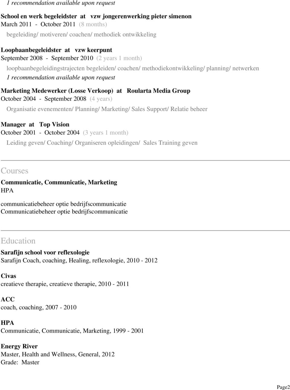 available upon request Marketing Medewerker (Losse Verkoop) at Roularta Media Group October 2004 - September 2008 (4 years) Organisatie evenementen/ Planning/ Marketing/ Sales Support/ Relatie beheer