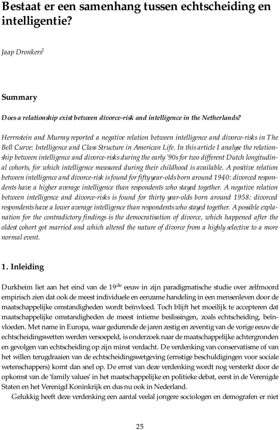 In this article I analyse the relationship between intelligence and divorce-risks during the early 90s for two different Dutch longitudinal cohorts, for which intelligence measured during their