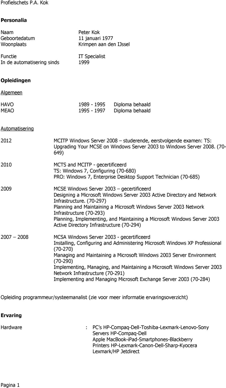 (70-649) 2010 MCTS and MCITP - gecertificeerd TS: Windows 7, Configuring (70-680) PRO: Windows 7, Enterprise Desktop Support Technician (70-685) 2009 MCSE Windows Server 2003 gecertificeerd Designing