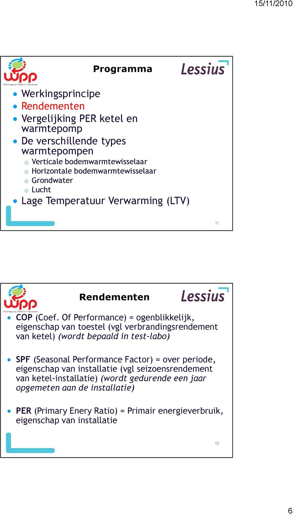 Of Performance) = ogenblikkelijk, eigenschap van toestel (vgl verbrandingsrendement van ketel) (wordt bepaald in test-labo) SPF (Seasonal Performance Factor) =