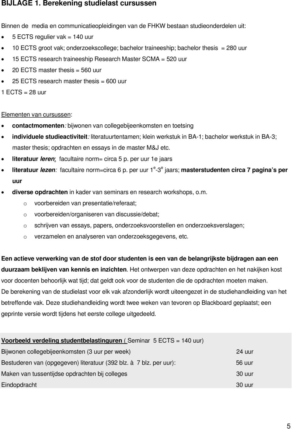 traineeship; bachelor thesis = 280 uur 15 ECTS research traineeship Research Master SCMA = 520 uur 20 ECTS master thesis = 560 uur 25 ECTS research master thesis = 600 uur 1 ECTS = 28 uur Elementen