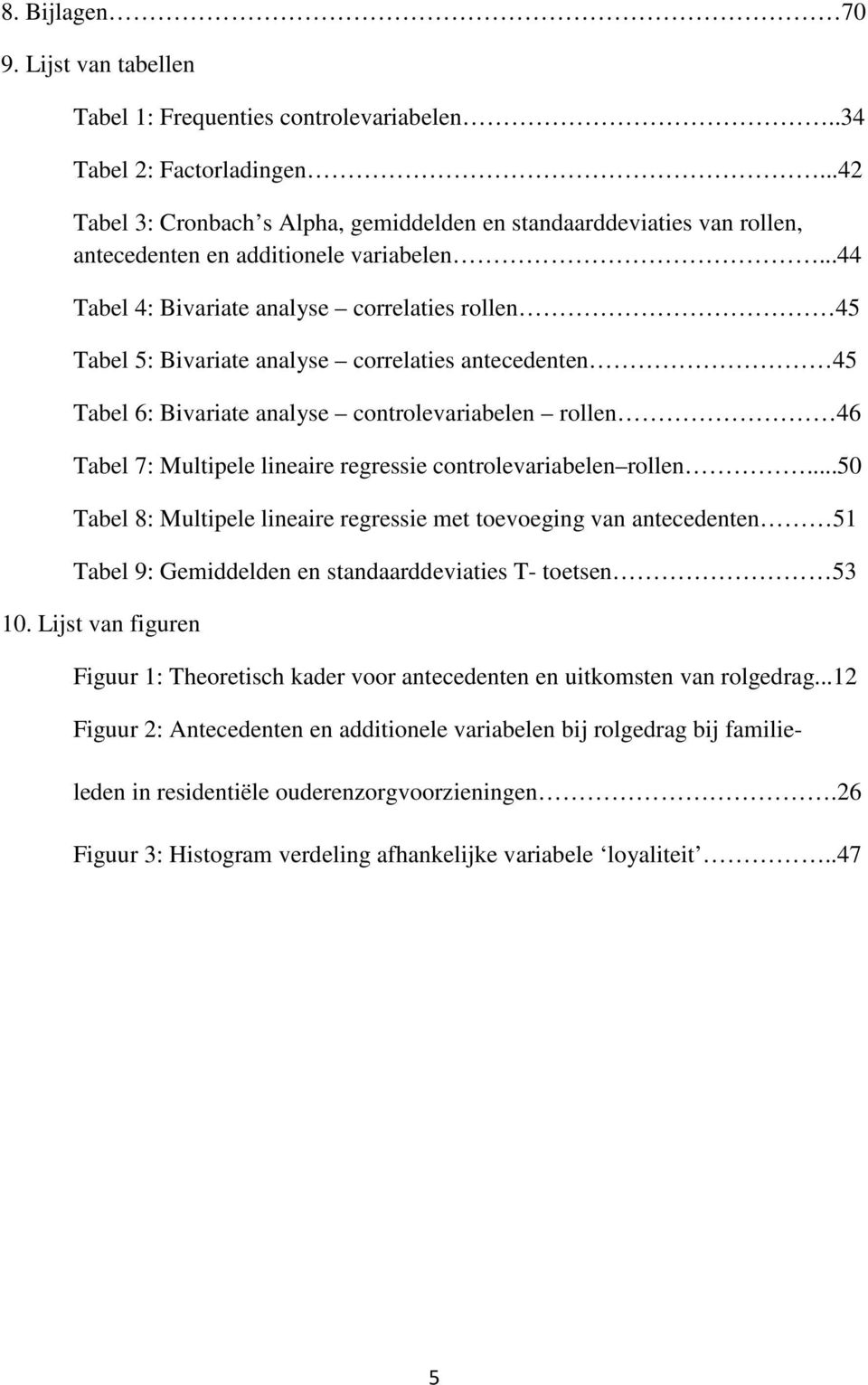 ..44 Tabel 4: Bivariate analyse correlaties rollen 45 Tabel 5: Bivariate analyse correlaties antecedenten 45 Tabel 6: Bivariate analyse controlevariabelen rollen 46 Tabel 7: Multipele lineaire