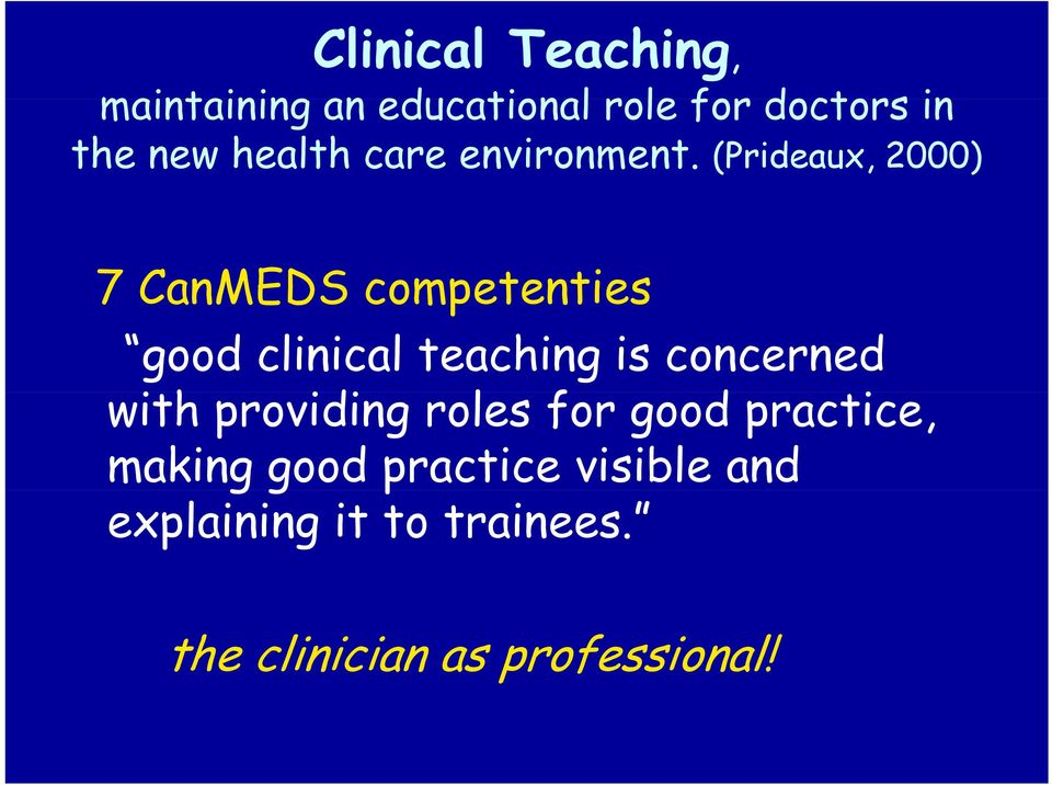 (Prideaux, 2000) 7 CanMEDS competenties good clinical teaching is concerned