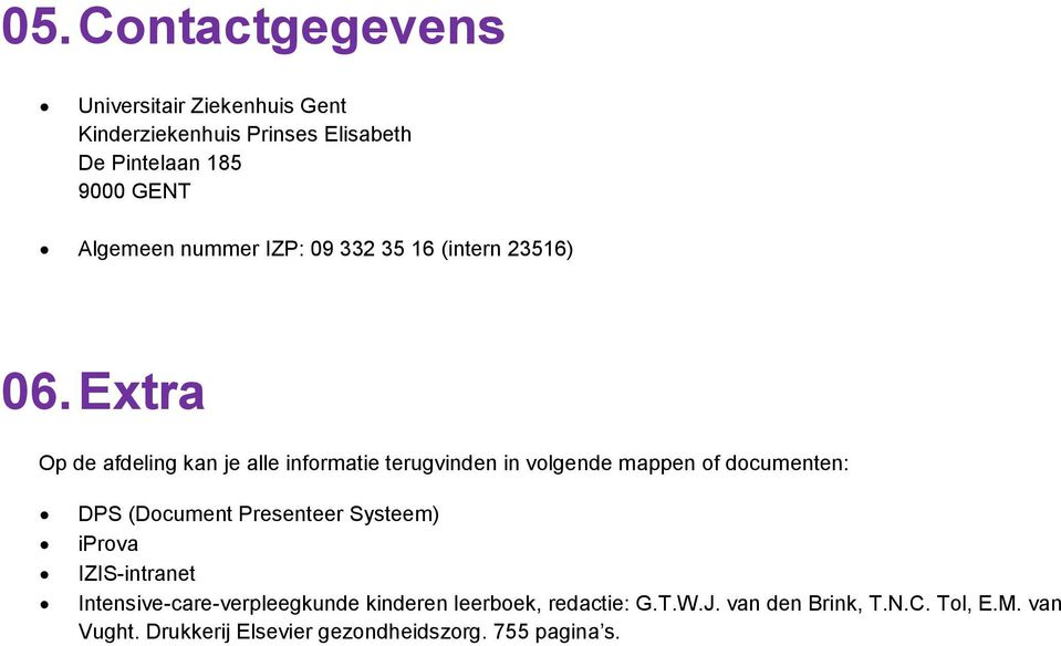 Extra Op de afdeling kan je alle informatie terugvinden in volgende mappen of documenten: DPS (Document Presenteer