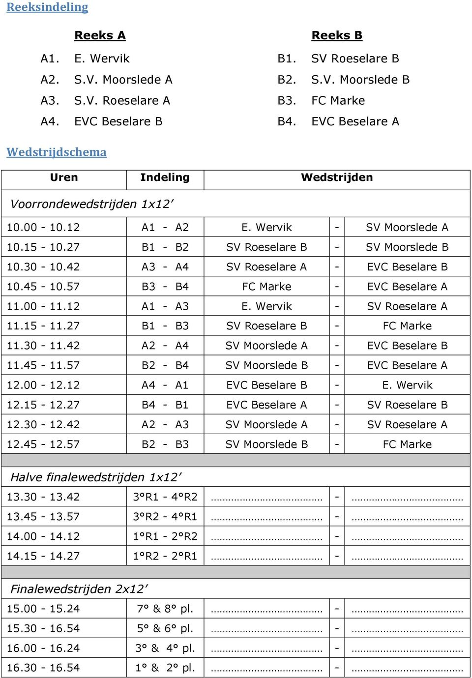 42 A3 - A4 SV Roeselare A - EVC Beselare B 10.45-10.57 B3 - B4 FC Marke - EVC Beselare A 11.00-11.12 A1 - A3 E. Wervik - SV Roeselare A 11.15-11.27 B1 - B3 SV Roeselare B - FC Marke 11.30-11.