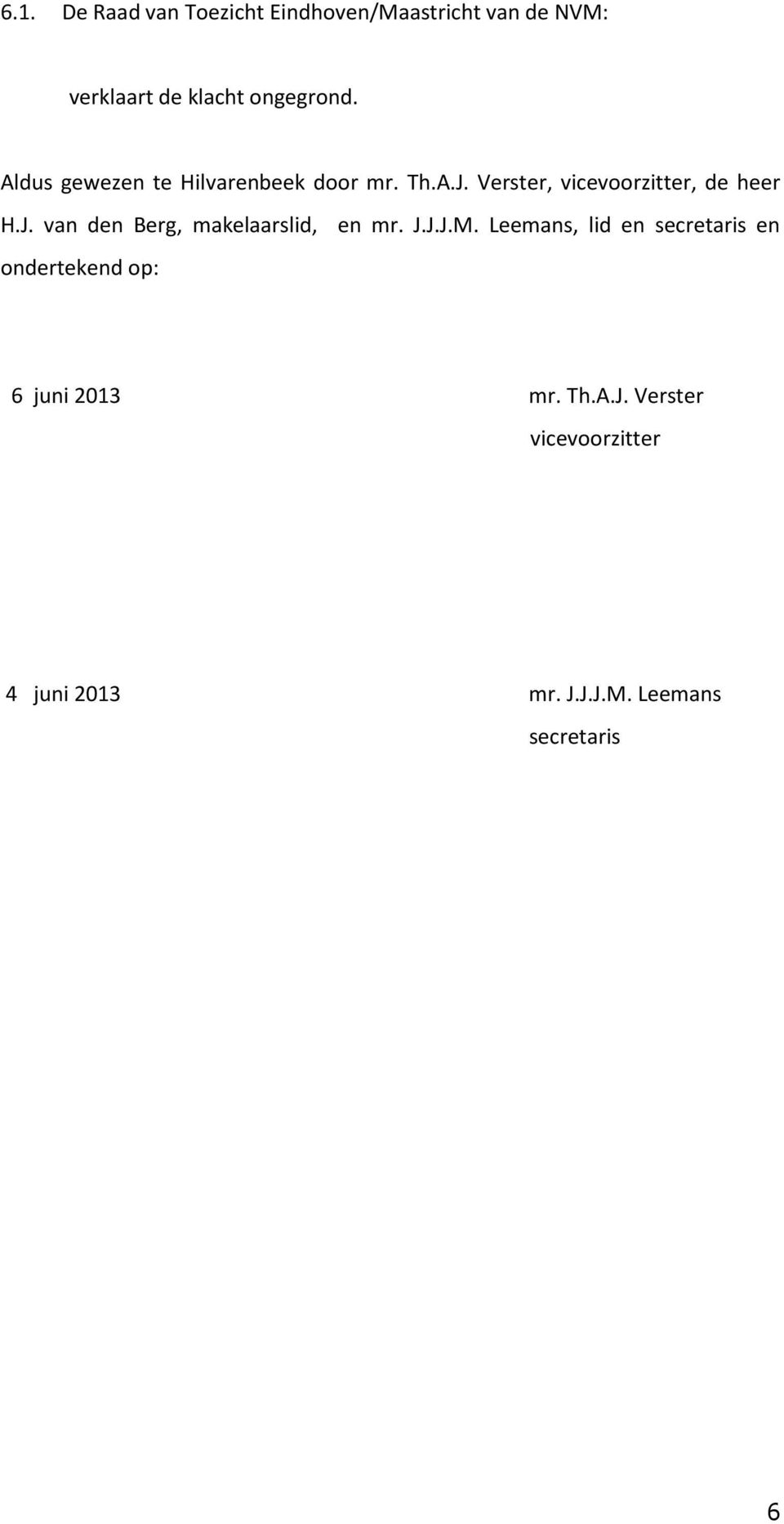 J.J.J.M. Leemans, lid en secretaris en ondertekend op: 6 juni 2013 mr. Th.A.J. Verster vicevoorzitter 4 juni 2013 mr.