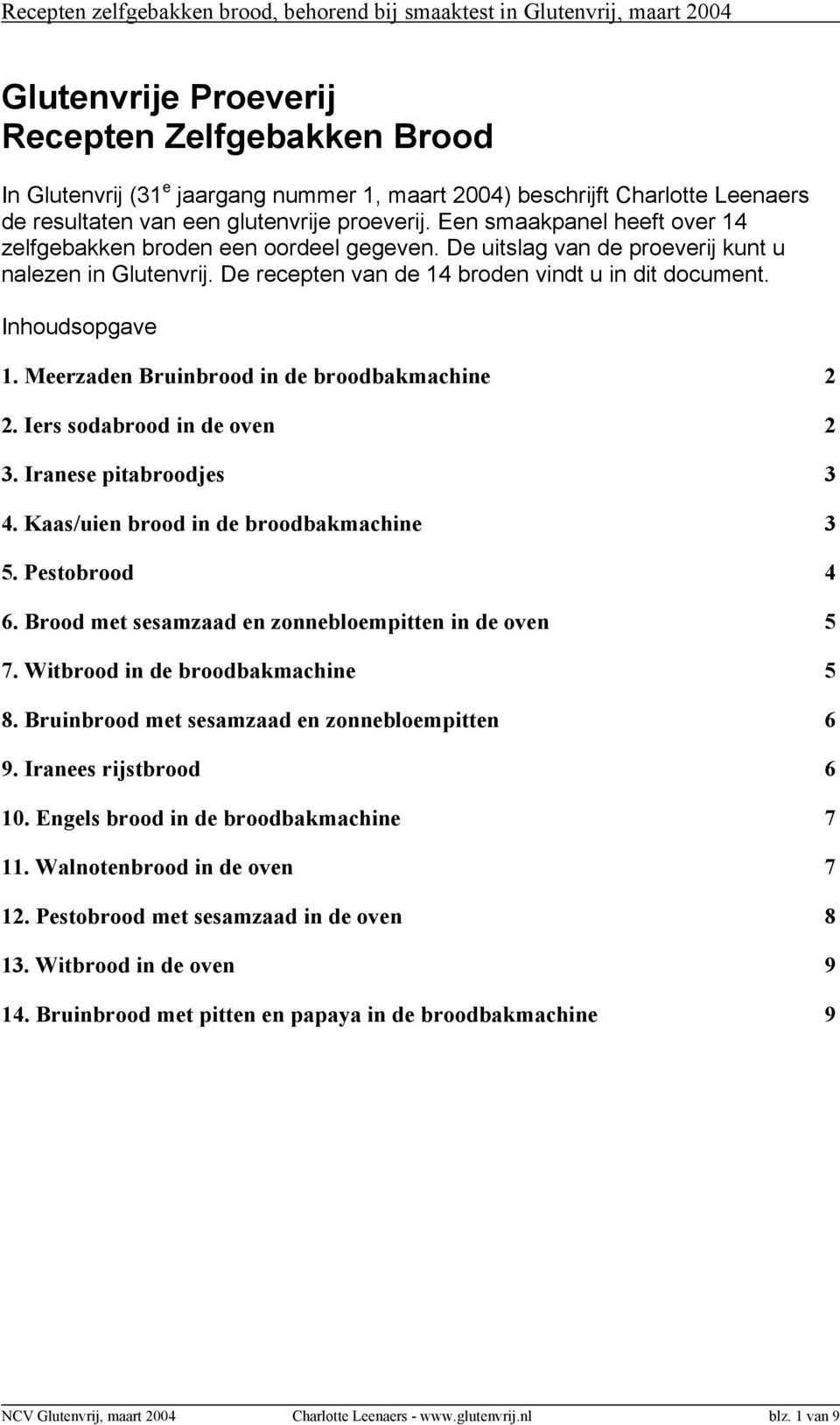 Meerzaden Bruinbrood in de broodbakmachine 2 2. Iers sodabrood in de oven 2 3. Iranese pitabroodjes 3 4. Kaas/uien brood in de broodbakmachine 3 5. Pestobrood 4 6.