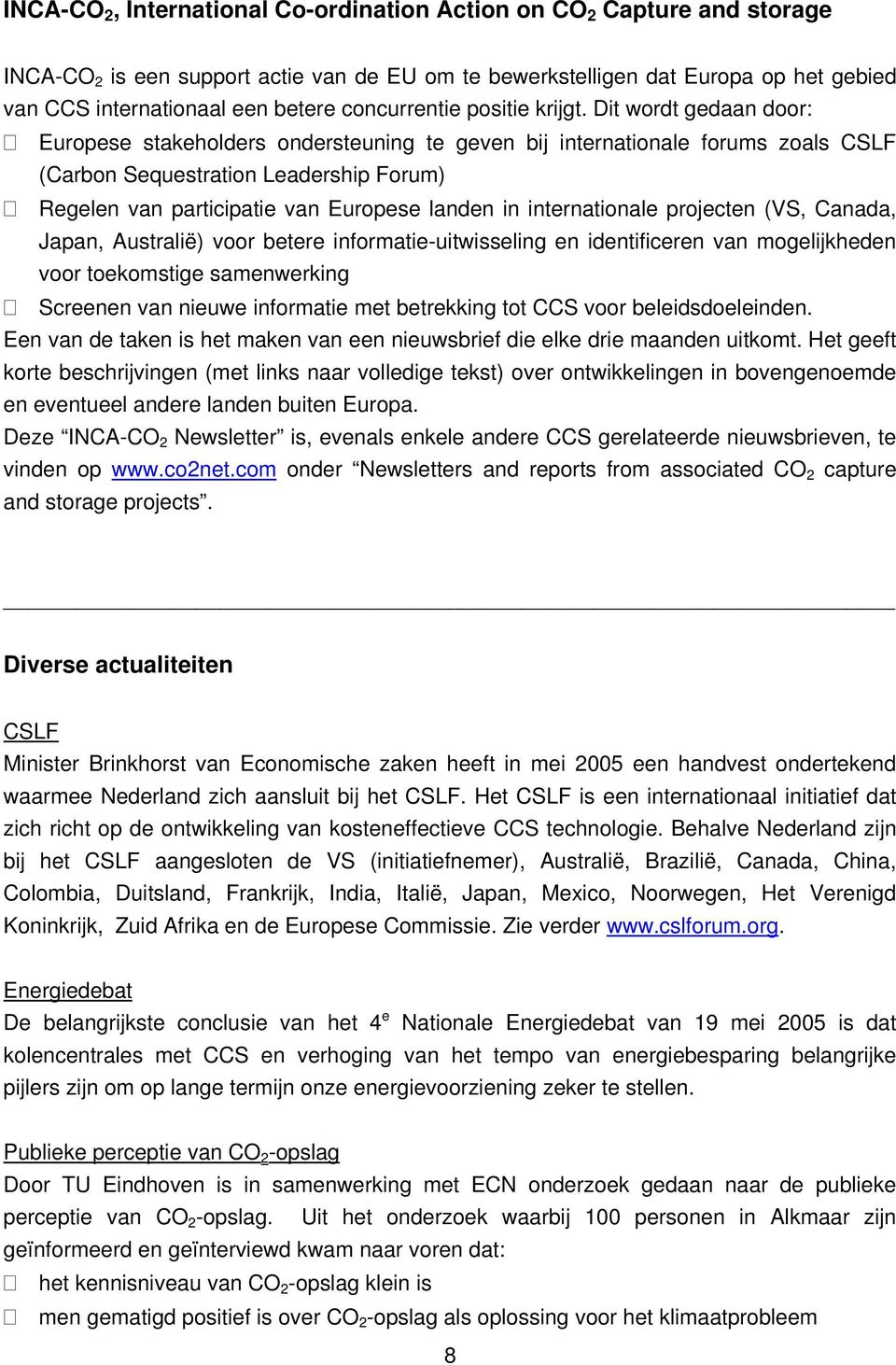 Dit wordt gedaan door: Europese stakeholders ondersteuning te geven bij internationale forums zoals CSLF (Carbon Sequestration Leadership Forum) Regelen van participatie van Europese landen in