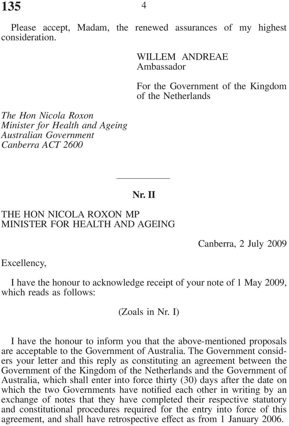 II THE HON NICOLA ROXON MP MINISTER FOR HEALTH AND AGEING Excellency, Canberra, 2 July 2009 I have the honour to acknowledge receipt of your note of 1 May 2009, which reads as follows: (Zoals in Nr.