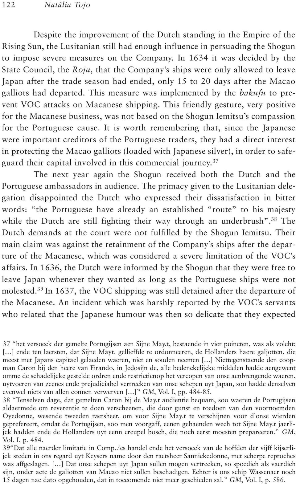 In 1634 it was decided by the State Council, the Roju, that the Company s ships were only allowed to leave Japan after the trade season had ended, only 15 to 20 days after the Macao galliots had