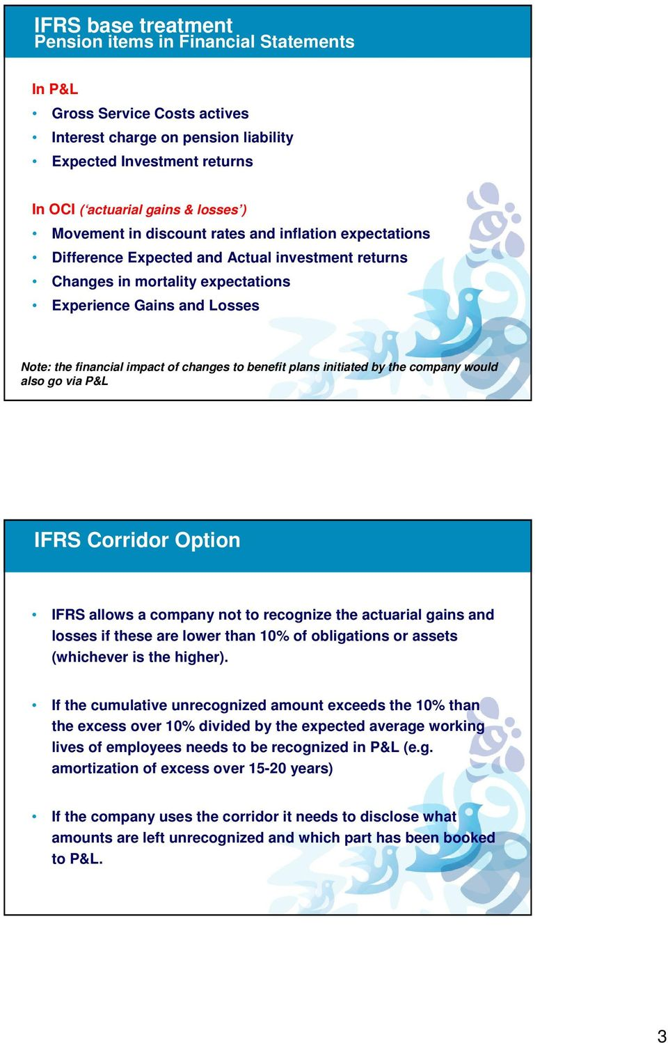 changes to benefit plans initiated by the company would also go via P&L IFRS Corridor Option IFRS allows a company not to recognize the actuarial gains and losses if these are lower than 10% of