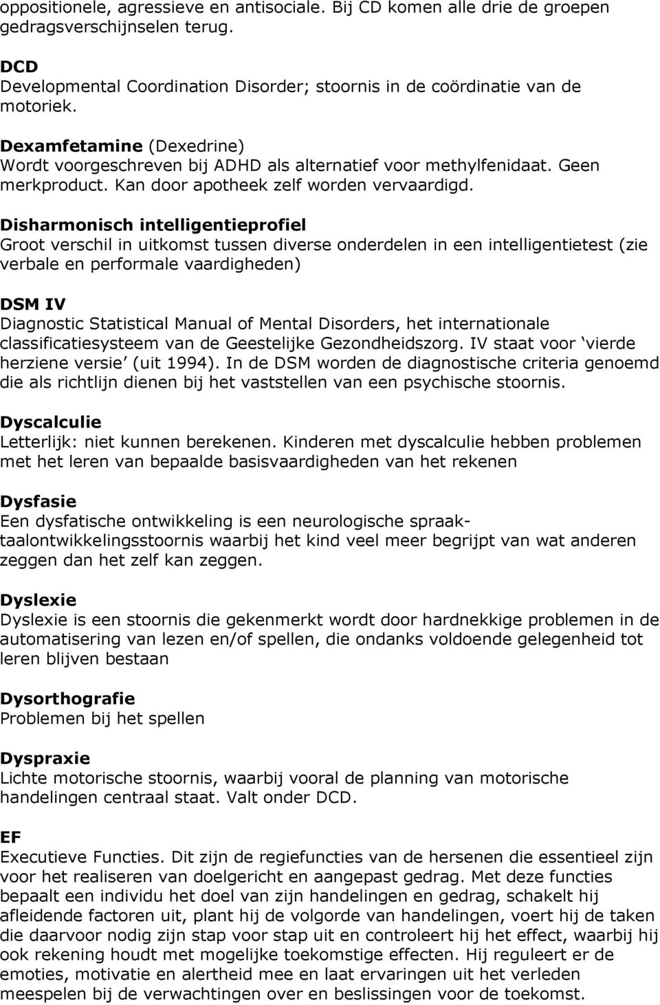 Disharmonisch intelligentieprofiel Groot verschil in uitkomst tussen diverse onderdelen in een intelligentietest (zie verbale en performale vaardigheden) DSM IV Diagnostic Statistical Manual of