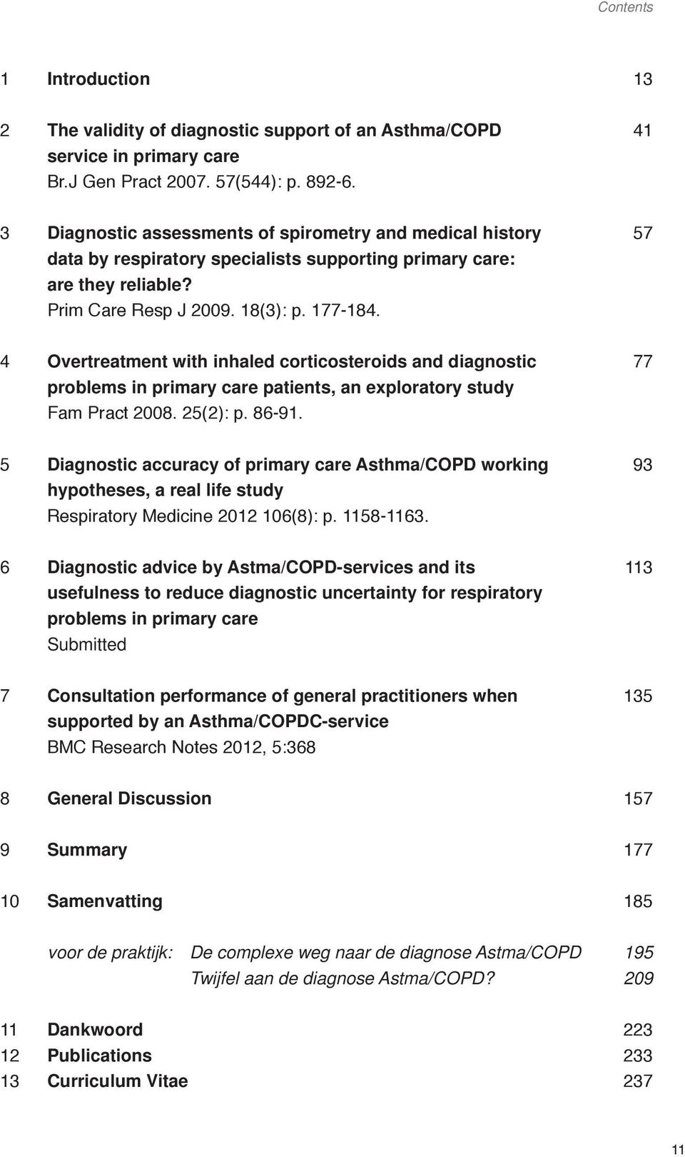 57 4 Overtreatment with inhaled corticosteroids and diagnostic problems in primary care patients, an exploratory study Fam Pract 2008. 25(2): p. 86-91.