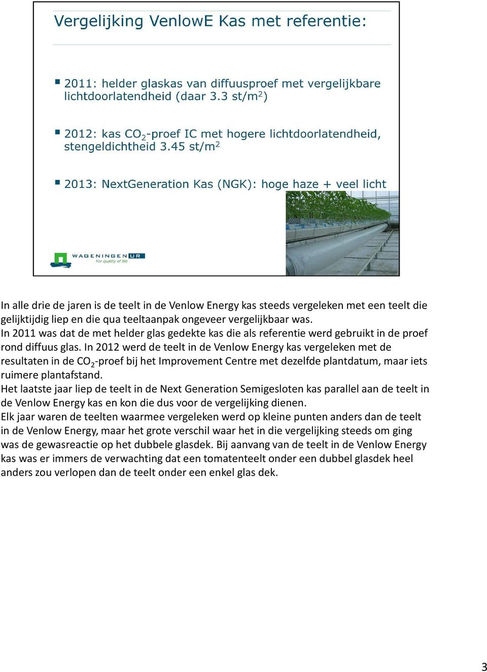 In 2012 werd de teelt in de VenlowEnergy kas vergeleken met de resultaten in de CO 2 -proef bij het ImprovementCentre met dezelfde plantdatum, maar iets ruimere plantafstand.