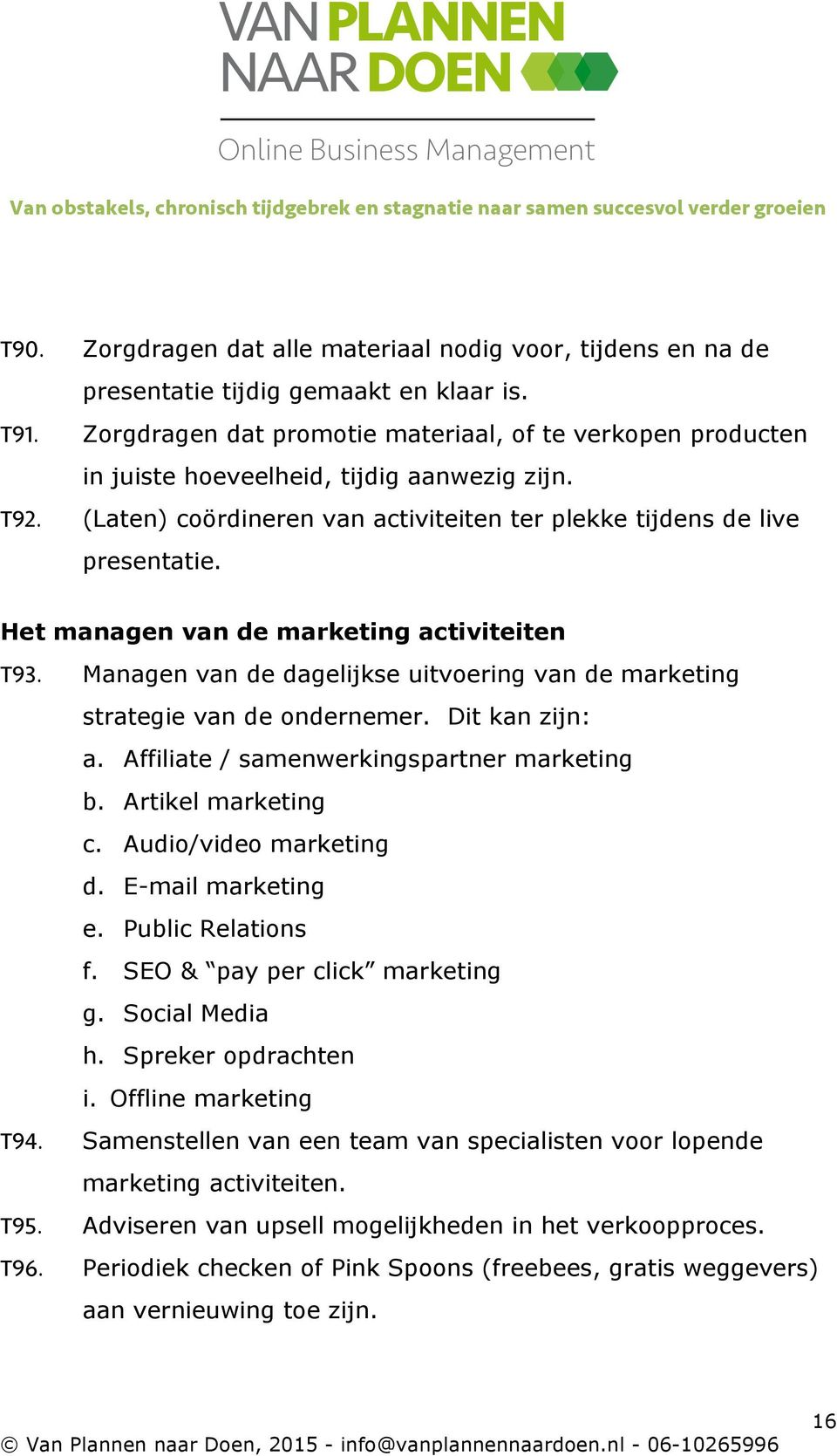 Het managen van de marketing activiteiten T93. Managen van de dagelijkse uitvoering van de marketing strategie van de ondernemer. Dit kan zijn: a. Affiliate / samenwerkingspartner marketing b.