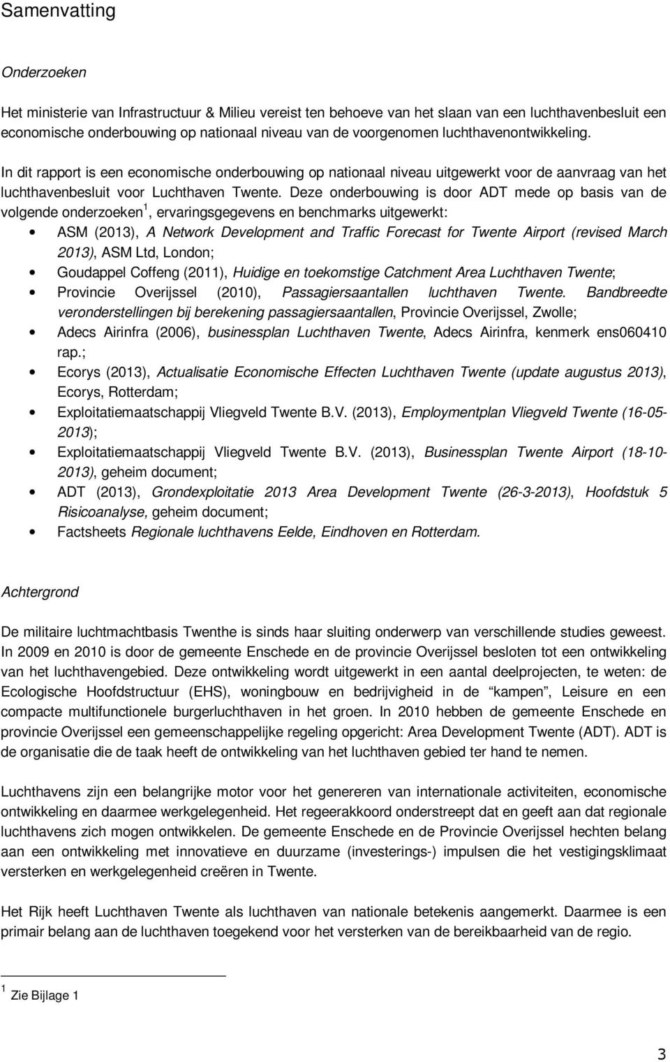 Deze onderbouwing is door ADT mede op basis van de volgende onderzoeken 1, ervaringsgegevens en benchmarks uitgewerkt: ASM (2013), A Network Development and Traffic Forecast for Twente Airport