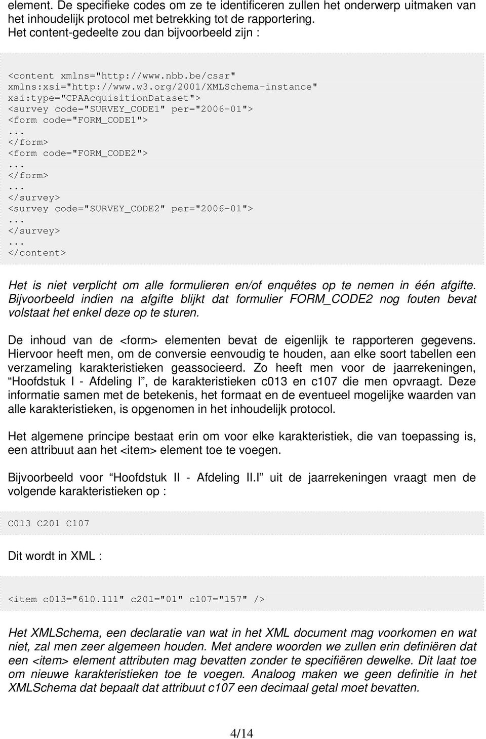 "org/2001/xmlschema-instance"" xsi:type=""cpaacquisitiondataset""> <survey code=""survey_code1"" per=""2006-01""> <form code=""form_code1"">... </form> <form code=""form_code2"">... </form>... </survey> <survey code=""survey_code2"" per=""2006-01"">."