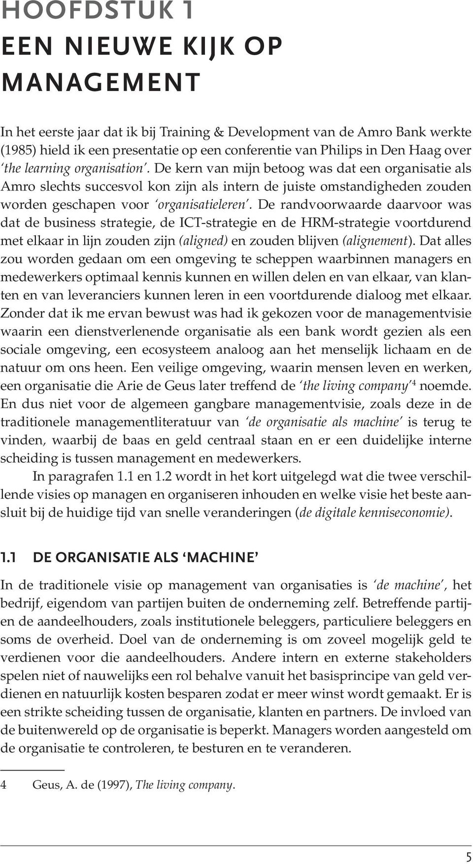 De randvoorwaarde daarvoor was dat de business strategie, de ICT-strategie en de HRM-strategie voortdurend met elkaar in lijn zouden zijn (aligned) en zouden blijven (alignement).