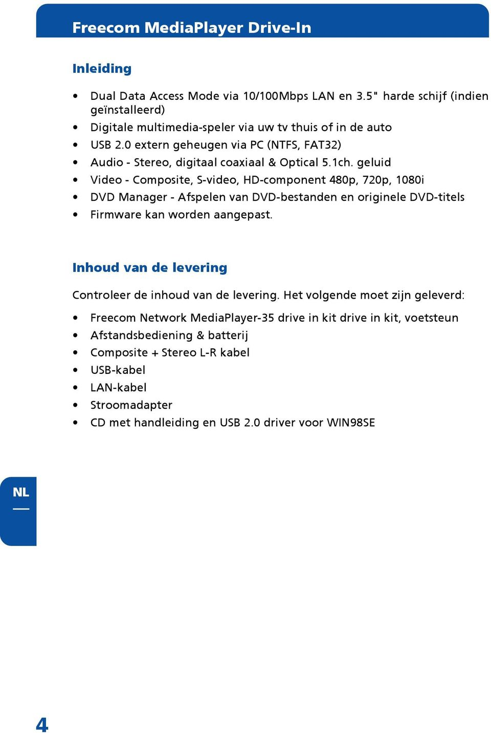 0 extern geheugen via PC (NTFS, FAT32) Audio - Stereo, digitaal coaxiaal & Optical 5.1ch.