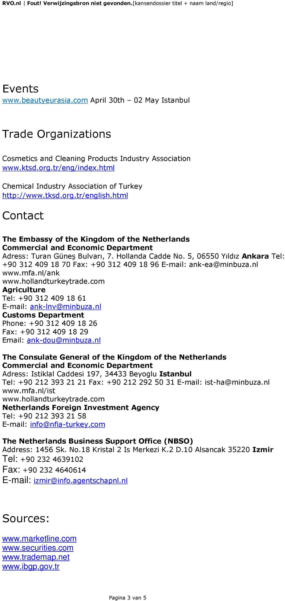 html Contact The Embassy of the Kingdom of the Netherlands Commercial and Economic Department Adress: Turan Güneş Bulvarı, 7. Hollanda Cadde No.