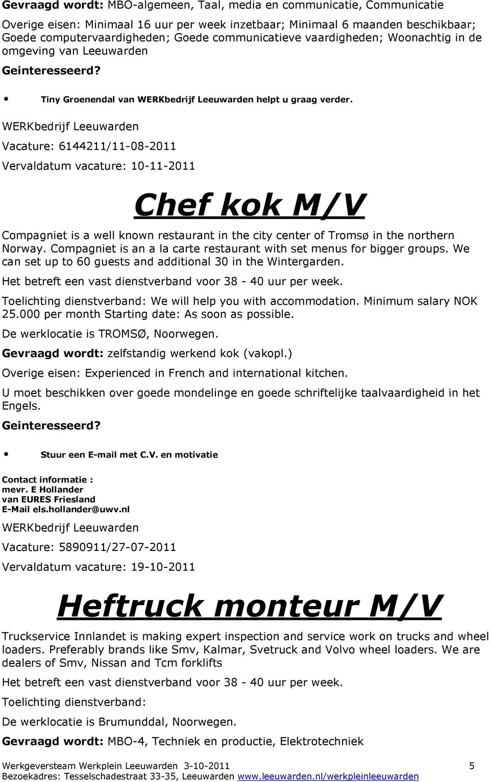 Vacature: 6144211/11-08-2011 Vervaldatum vacature: 10-11-2011 Chef kok M/V Compagniet is a well known restaurant in the city center of Tromsø in the northern Norway.