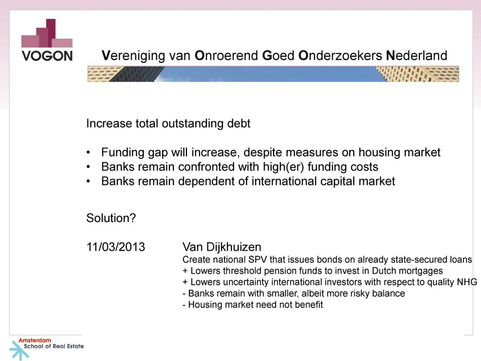 11/03/2013 Van Dijkhuizen Create national SPV that issues bonds on already state-secured loans + Lowers threshold pension funds to