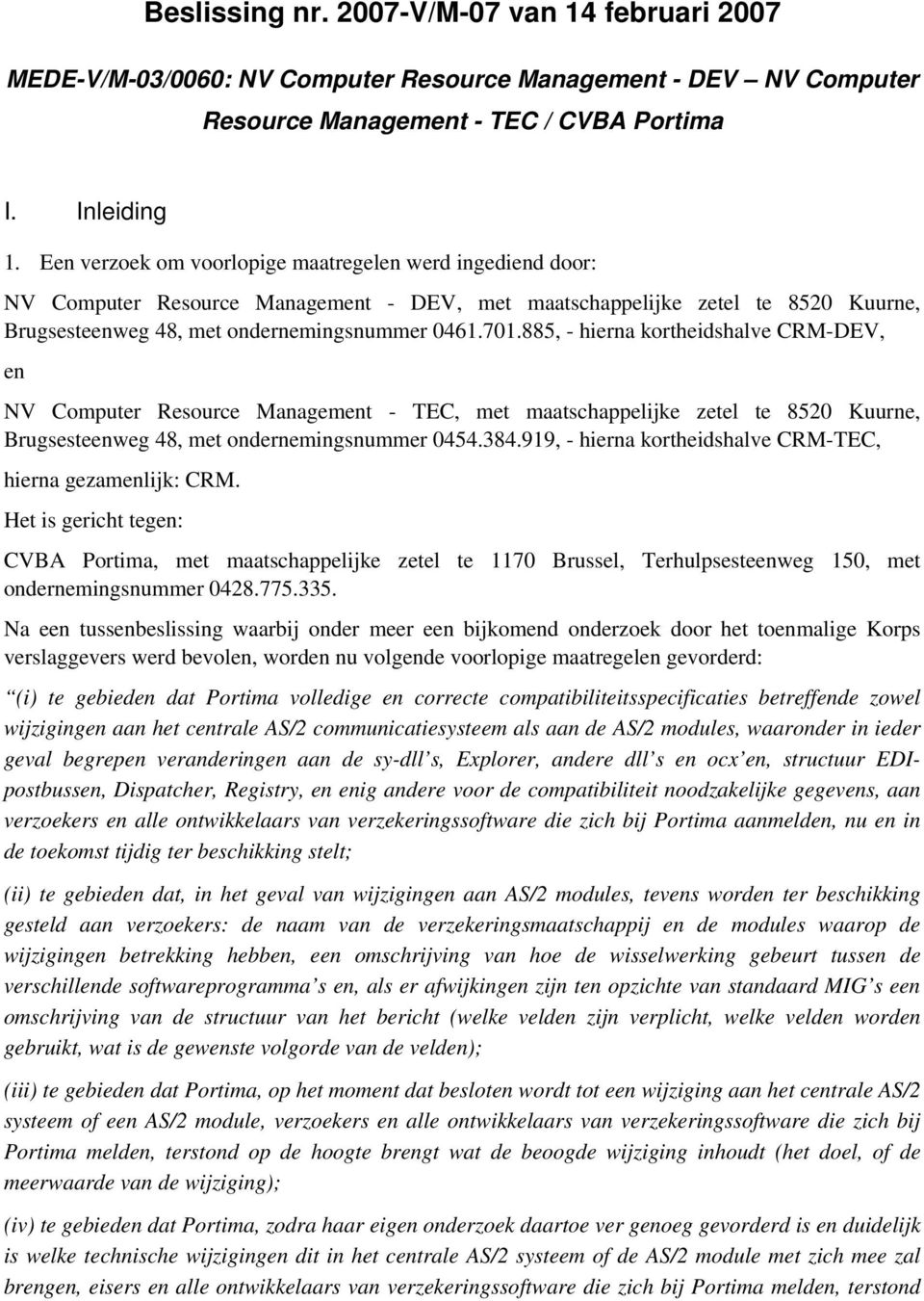 885, - hierna kortheidshalve CRM-DEV, en NV Computer Resource Management - TEC, met maatschappelijke zetel te 8520 Kuurne, Brugsesteenweg 48, met ondernemingsnummer 0454.384.