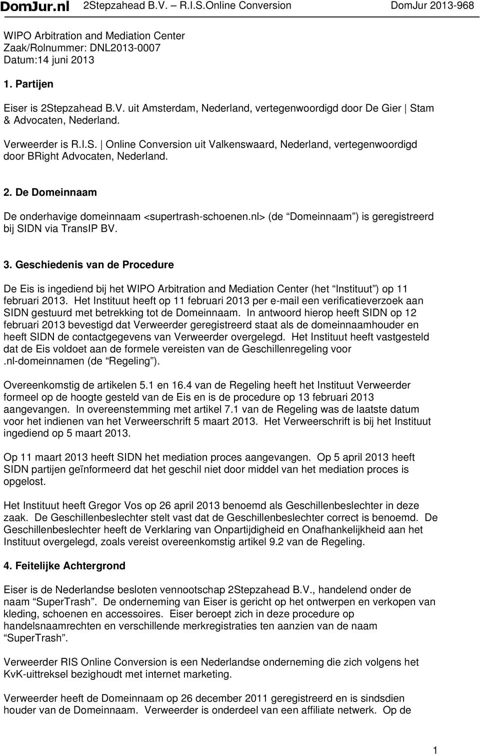 nl> (de Domeinnaam ) is geregistreerd bij SIDN via TransIP BV. 3. Geschiedenis van de Procedure De Eis is ingediend bij het WIPO Arbitration and Mediation Center (het Instituut ) op 11 februari 2013.