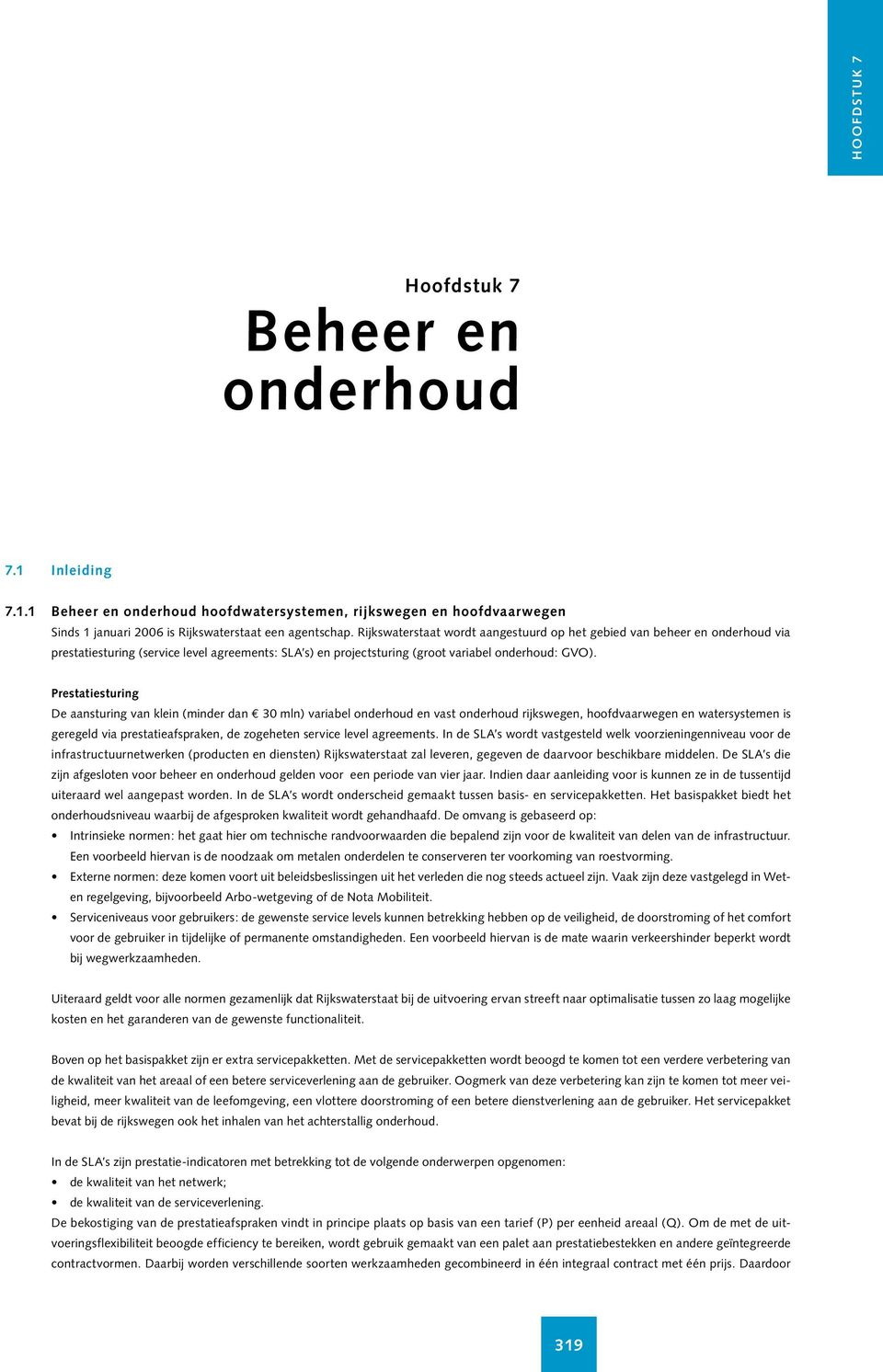 Prestatiesturin De aansturin van klein (minder dan E 30 mln) variabel onderhoud en vast onderhoud rijksween, hoofdvaarween en watersystemen is ereeld via prestatieafspraken, de zoeheten service level