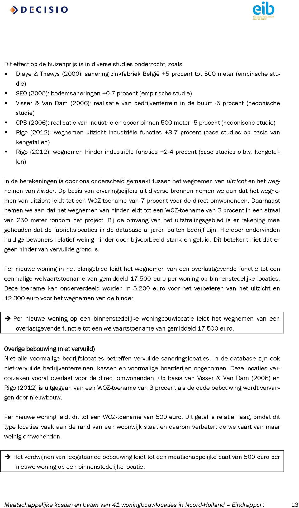 procent (hedonische studie) Rigo (2012): wegnemen uitzicht industriële functies +3-7 procent (case studies op basis van kengetallen) Rigo (2012): wegnemen hinder industriële functies +2-4 procent