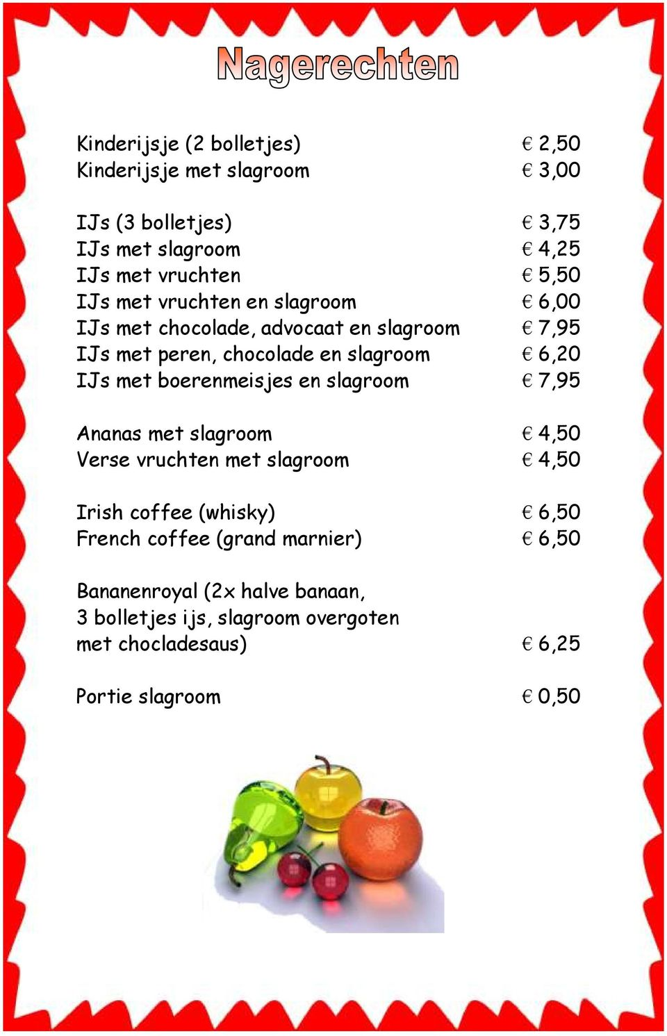 boerenmeisjes en slagroom 7,95 Ananas met slagroom 4,50 Verse vruchten met slagroom 4,50 Irish coffee (whisky) 6,50 French coffee