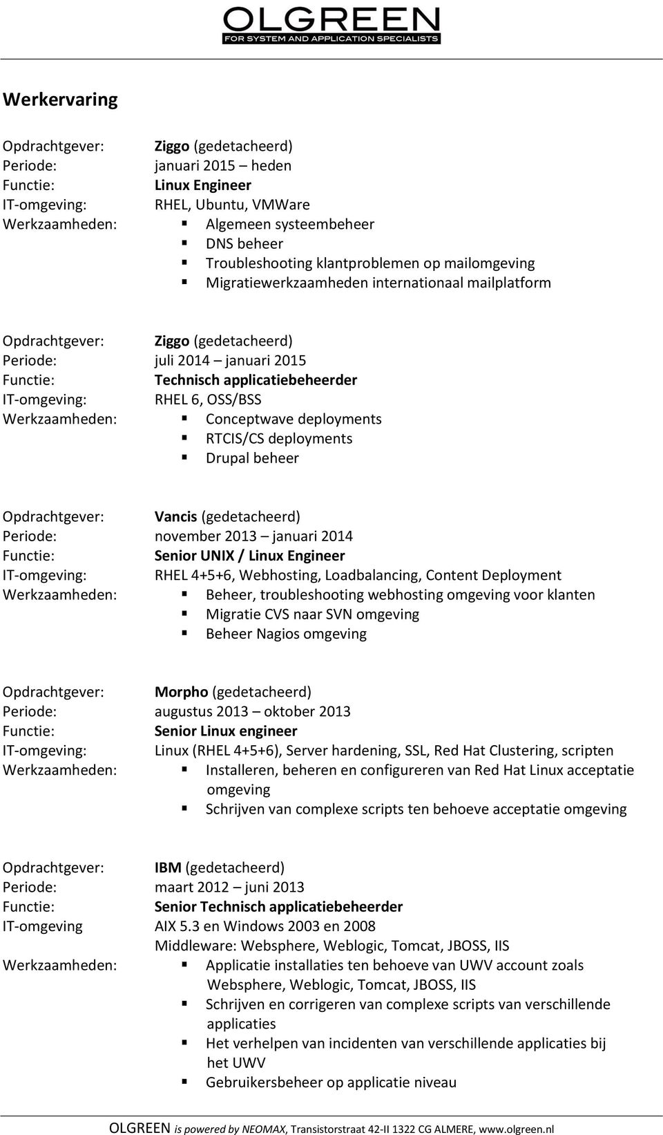 Conceptwave deployments RTCIS/CS deployments Drupal beheer Opdrachtgever: Vancis (gedetacheerd) Periode: november 2013 januari 2014 Senior UNIX / Linux Engineer : RHEL 4+5+6, Webhosting,