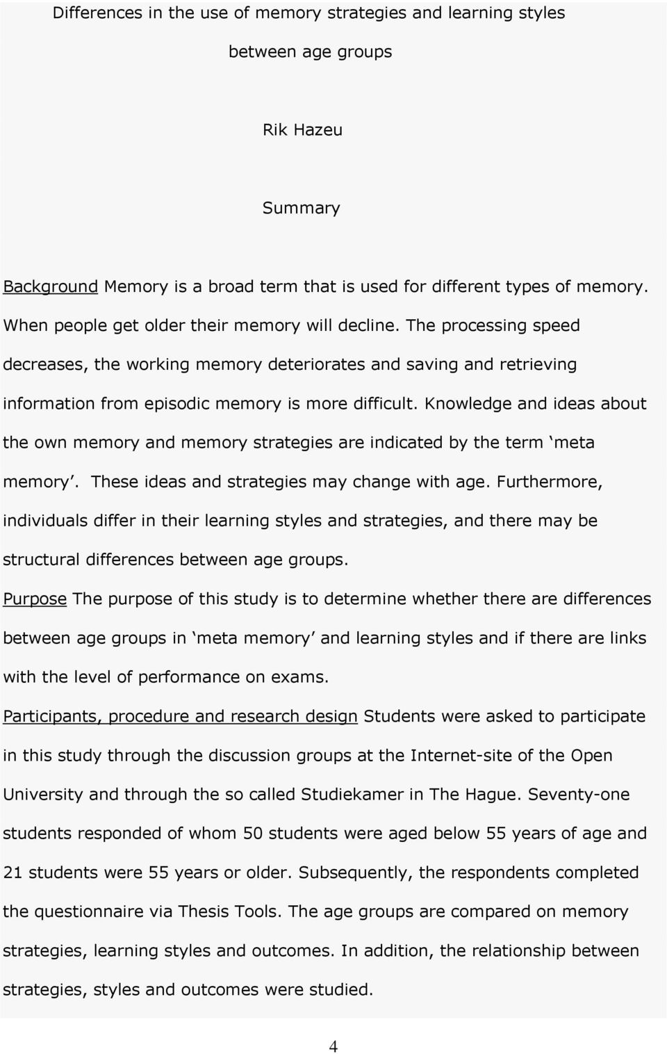 Knowledge and ideas about the own memory and memory strategies are indicated by the term meta memory. These ideas and strategies may change with age.