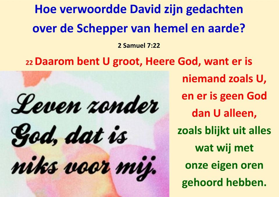 2 Samuel 7:22 22 Daarom bent U groot, Heere God, want er is
