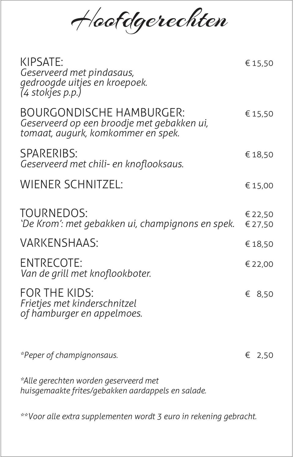 27,50 VARKENSHAAS: 18,50 ENTRECOTE: 22,00 Van de grill met knoflookboter. FOR THE KIDS: 8,50 Frietjes met kinderschnitzel of hamburger en appelmoes.