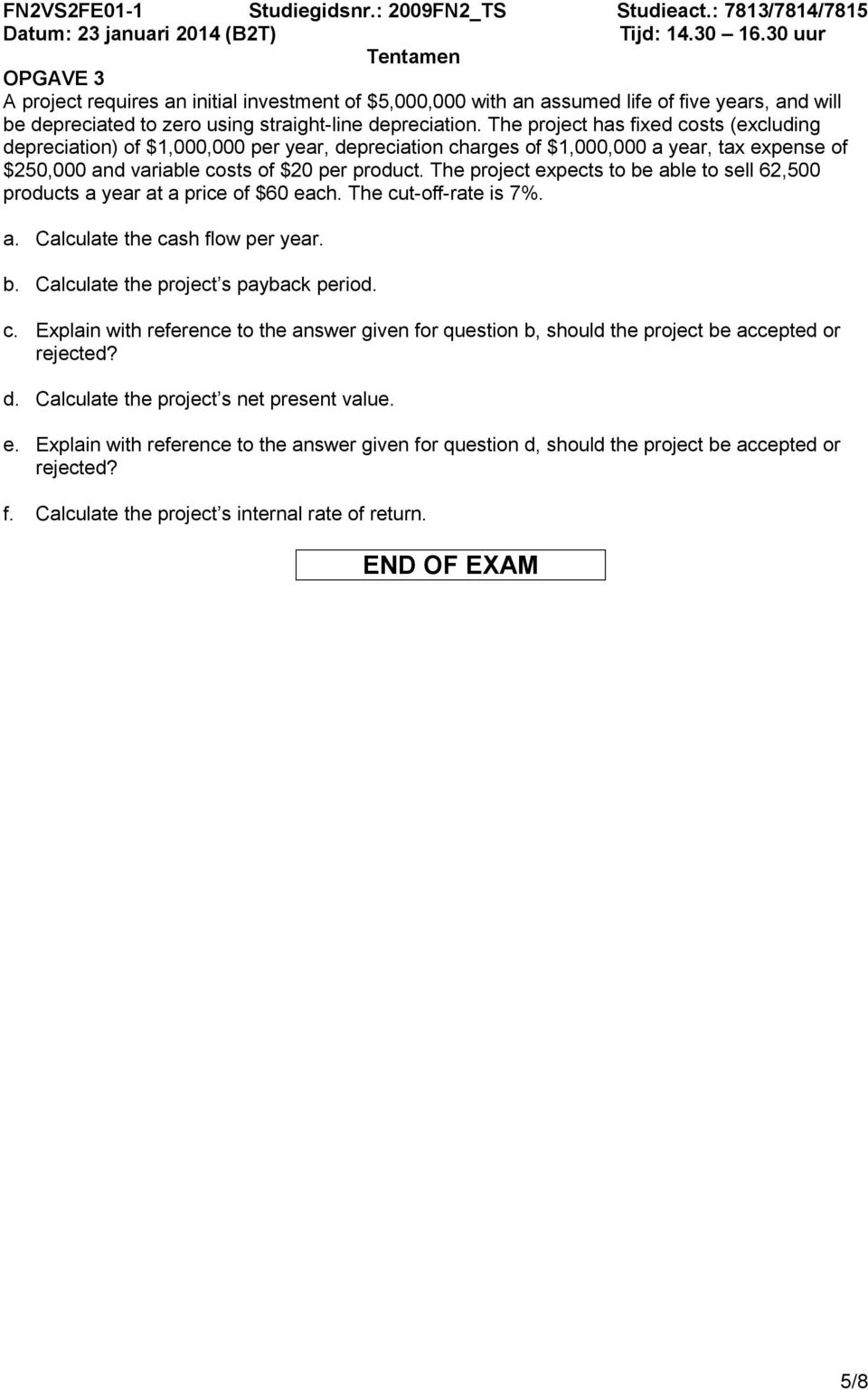 The project expects to be able to sell 62,500 products a year at a price of $60 each. The cut-off-rate is 7%. a. Calculate the cash flow per year. b. Calculate the project s payback period. c. Explain with reference to the answer given for question b, should the project be accepted or rejected?