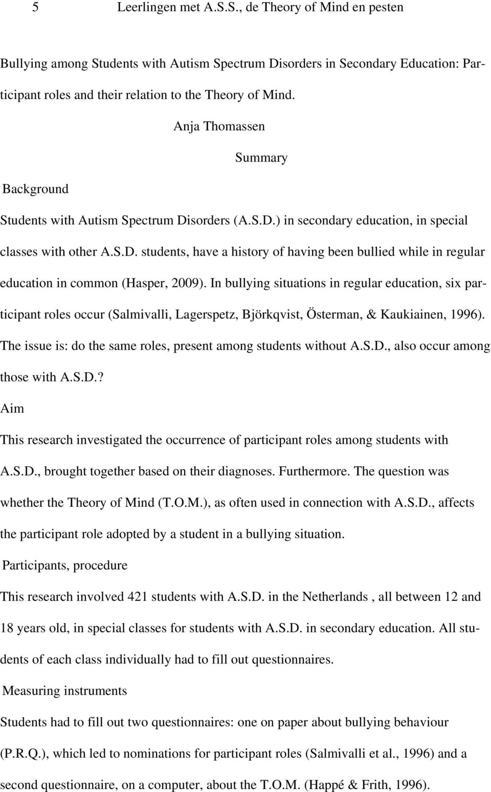 In bullying situations in regular education, six participant roles occur (Salmivalli, Lagerspetz, Björkqvist, Österman, & Kaukiainen, 1996).