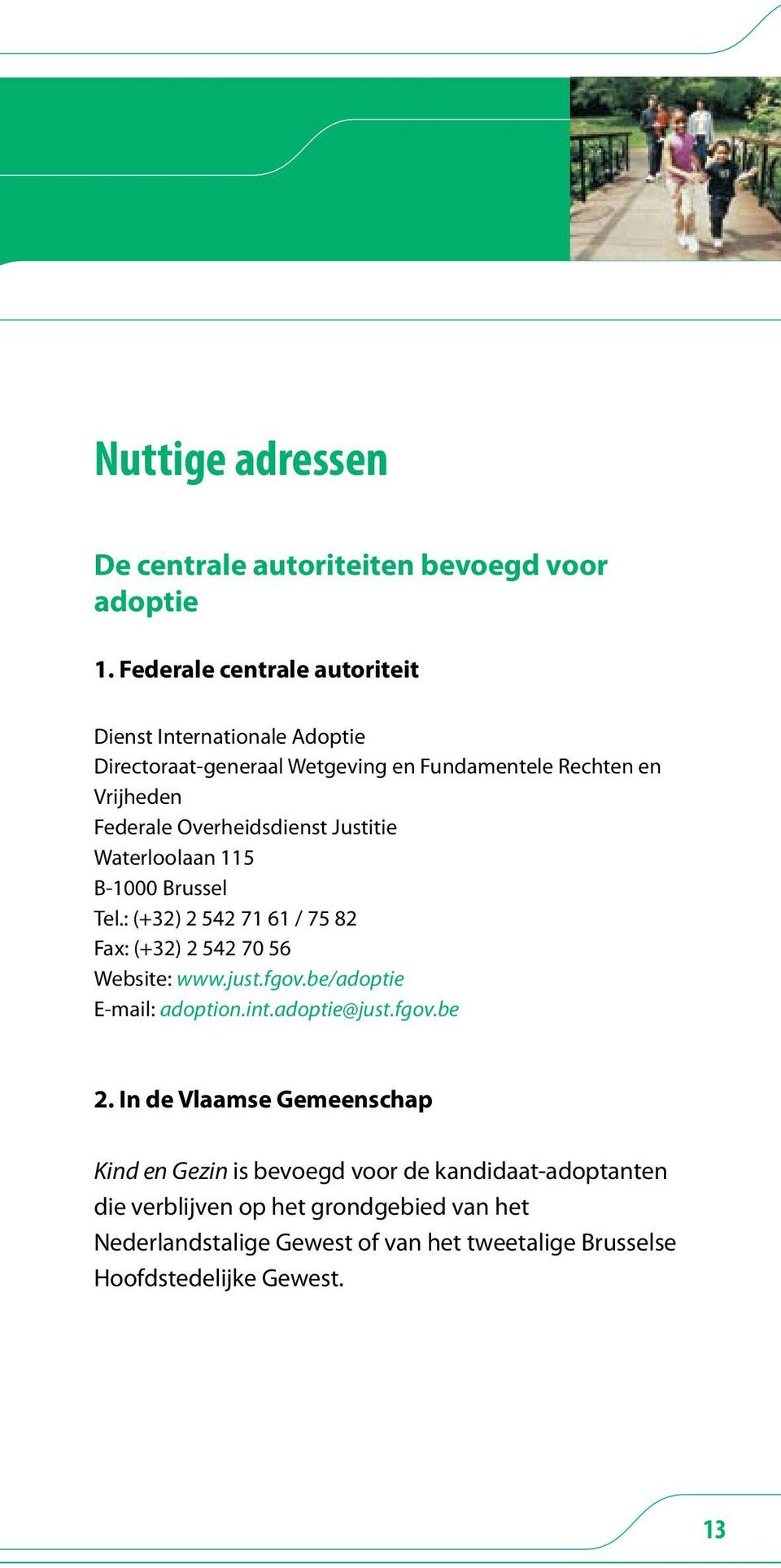 Overheidsdienst Justitie Waterloolaan 115 B-1000 Brussel Tel.: (+32) 2 542 71 61 / 75 82 Fax: (+32) 2 542 70 56 Website: www.just.fgov.