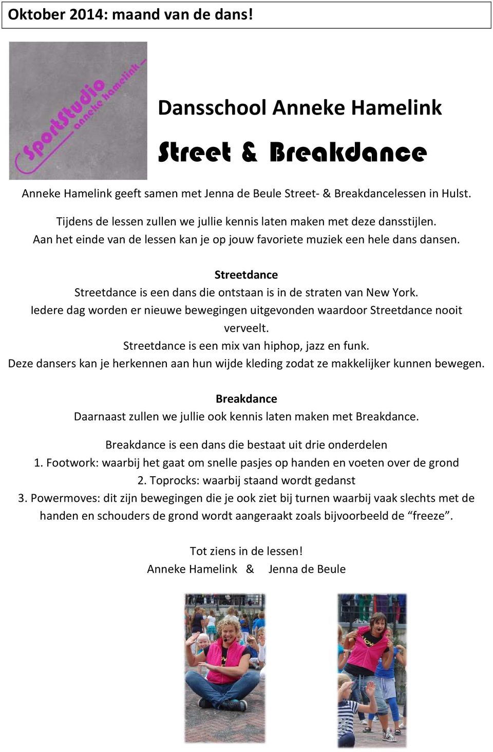 Streetdance Streetdance is een dans die ontstaan is in de straten van New York. Iedere dag worden er nieuwe bewegingen uitgevonden waardoor Streetdance nooit verveelt.
